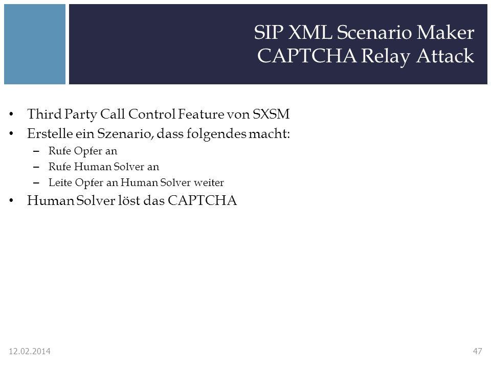 SIP XML Scenario Maker CAPTCHA Relay Attack Third Party Call Control Feature von SXSM Erstelle ein Szenario, dass folgendes macht: – Rufe Opfer an – Rufe Human Solver an – Leite Opfer an Human Solver weiter Human Solver löst das CAPTCHA 12.02.201447