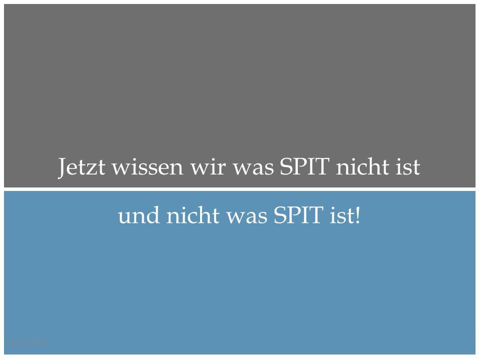 12.02.20147 Jetzt wissen wir was SPIT nicht ist und nicht was SPIT ist!