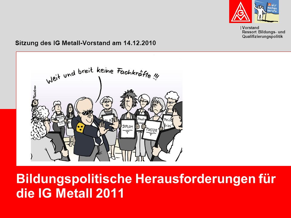 Vorstand Ressort Bildungs- und Qualifizierungspolitik Sitzung des IG Metall-Vorstand am 14.12.2010 Bildungspolitische Herausforderungen für die IG Metall 2011