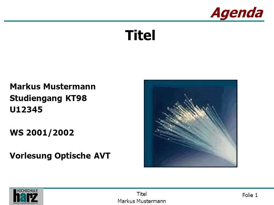 Folie 1 Titel Markus Mustermann Agenda Markus Mustermann Studiengang KT98 U12345 WS 2001/2002 Vorlesung Optische AVT Titel