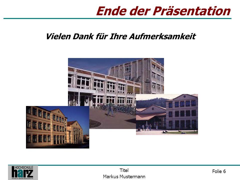 Folie 6 Titel Markus Mustermann Ende der Präsentation Vielen Dank für Ihre Aufmerksamkeit