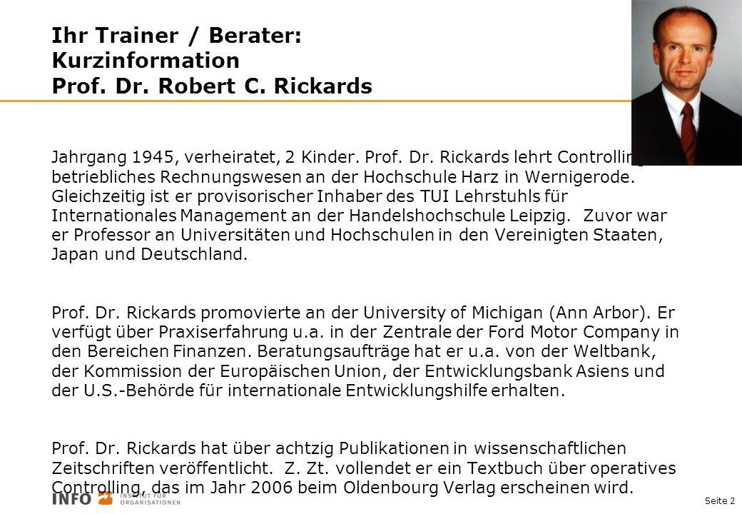 Seite 2 Ihr Trainer / Berater: Kurzinformation Prof. Dr. Robert C. Rickards Jahrgang 1945, verheiratet, 2 Kinder. Prof. Dr. Rickards lehrt Controlling