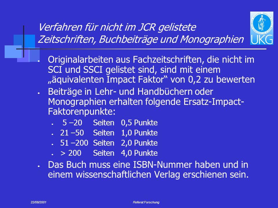 22/08/2001Referat Forschung Verfahren für nicht im JCR gelistete Zeitschriften, Buchbeiträge und Monographien Originalarbeiten aus Fachzeitschriften, die nicht im SCI und SSCI gelistet sind, sind mit einem äquivalenten Impact Faktor von 0,2 zu bewerten Beiträge in Lehr- und Handbüchern oder Monographien erhalten folgende Ersatz-Impact- Faktorenpunkte: 5 –20Seiten0,5 Punkte 21 –50Seiten1,0 Punkte 51 –200Seiten2,0 Punkte > 200 Seiten4,0 Punkte Das Buch muss eine ISBN-Nummer haben und in einem wissenschaftlichen Verlag erschienen sein.