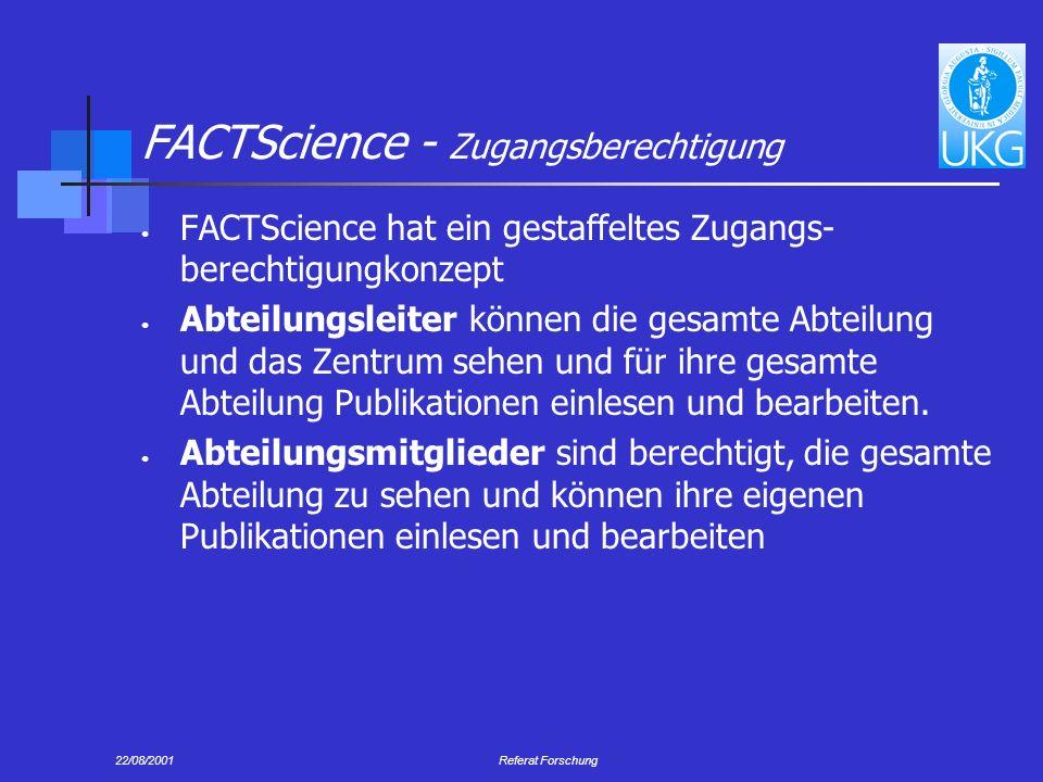 22/08/2001Referat Forschung FACTScience - Zugangsberechtigung FACTScience hat ein gestaffeltes Zugangs- berechtigungkonzept Abteilungsleiter können die gesamte Abteilung und das Zentrum sehen und für ihre gesamte Abteilung Publikationen einlesen und bearbeiten.