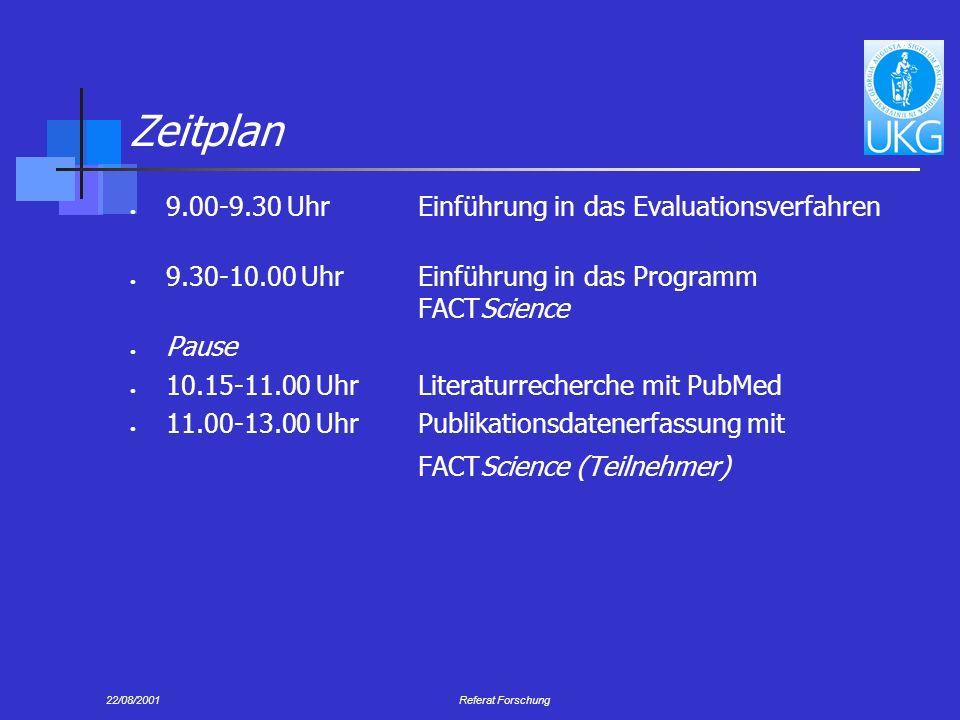 22/08/2001Referat Forschung Zeitplan 9.00-9.30 Uhr Einführung in das Evaluationsverfahren 9.30-10.00 UhrEinführung in das Programm FACTScience Pause 10.15-11.00 Uhr Literaturrecherche mit PubMed 11.00-13.00 UhrPublikationsdatenerfassung mit FACTScience (Teilnehmer)