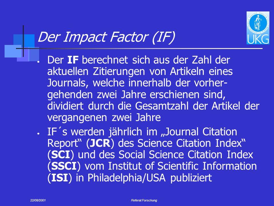 22/08/2001Referat Forschung Der Impact Factor (IF) Der IF berechnet sich aus der Zahl der aktuellen Zitierungen von Artikeln eines Journals, welche innerhalb der vorher- gehenden zwei Jahre erschienen sind, dividiert durch die Gesamtzahl der Artikel der vergangenen zwei Jahre IF´s werden jährlich im Journal Citation Report (JCR) des Science Citation Index (SCI) und des Social Science Citation Index (SSCI) vom Institut of Scientific Information (ISI) in Philadelphia/USA publiziert