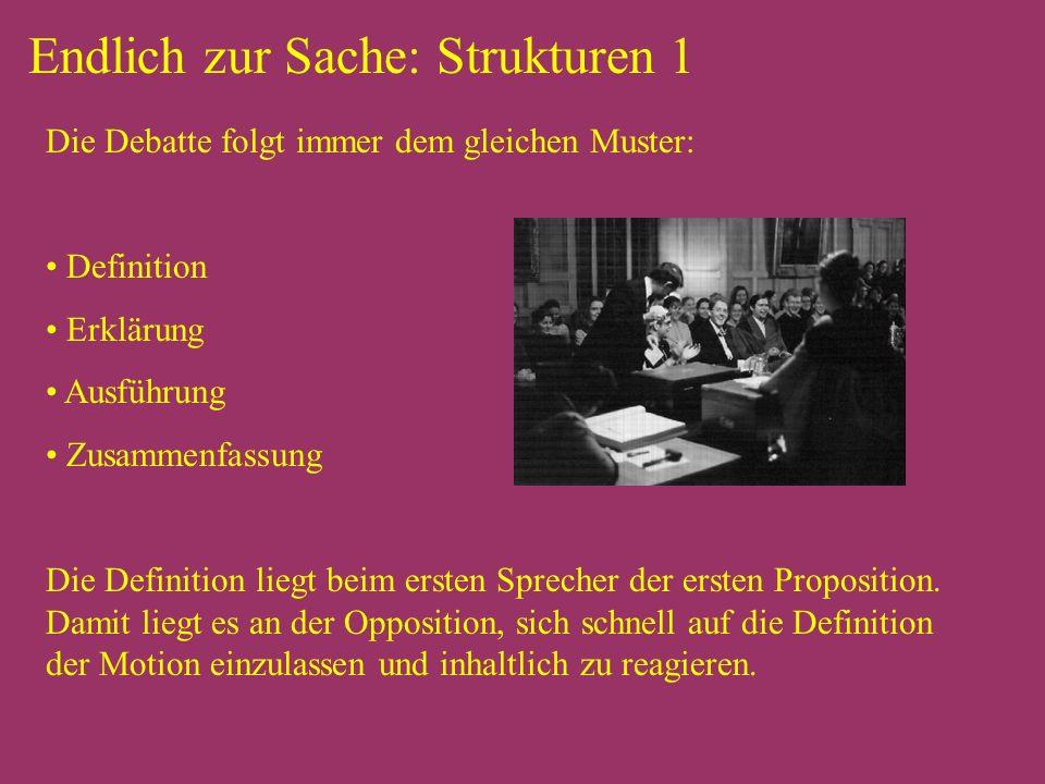Endlich zur Sache: Strukturen 1 Die Debatte folgt immer dem gleichen Muster: Definition Erklärung Ausführung Zusammenfassung Die Definition liegt beim ersten Sprecher der ersten Proposition.