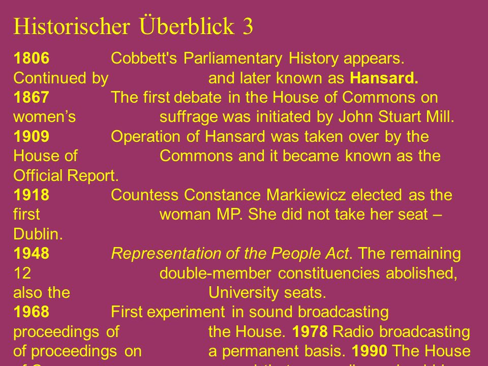 Historischer Überblick 3 1806 Cobbett's Parliamentary History appears. Continued by and later known as Hansard. 1867 The first debate in the House of