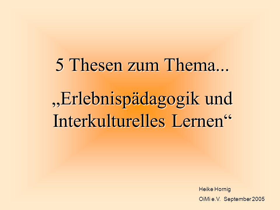 Heike Hornig OiMi e.V. September 2005 5 Thesen zum Thema... Erlebnispädagogik und Interkulturelles Lernen