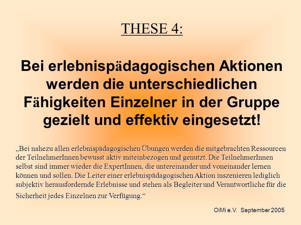 OiMi e.V. September 2005 THESE 4: Bei erlebnisp ä dagogischen Aktionen werden die unterschiedlichen F ä higkeiten Einzelner in der Gruppe gezielt und