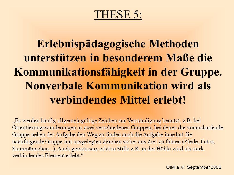OiMi e.V. September 2005 THESE 5: Erlebnispädagogische Methoden unterstützen in besonderem Maße die Kommunikationsfähigkeit in der Gruppe. Nonverbale