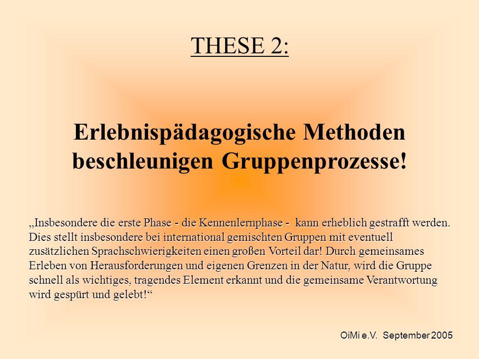 OiMi e.V. September 2005 THESE 2: Erlebnispädagogische Methoden beschleunigen Gruppenprozesse! Insbesondere die erste Phase - die Kennenlernphase - ka