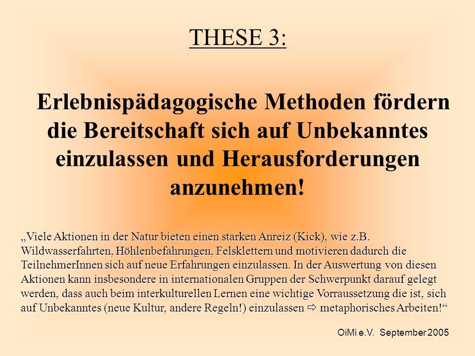 OiMi e.V. September 2005 THESE 3: Erlebnispädagogische Methoden fördern die Bereitschaft sich auf Unbekanntes einzulassen und Herausforderungen anzune