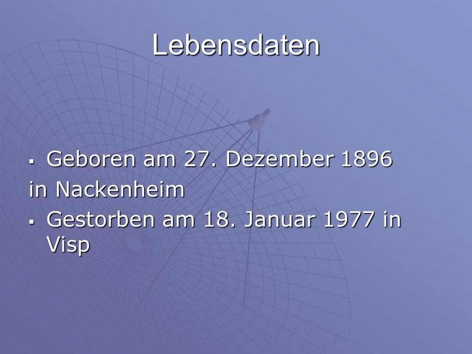 Lebensdaten Geboren am 27. Dezember 1896 Geboren am 27. Dezember 1896 in Nackenheim Gestorben am 18. Januar 1977 in Visp Gestorben am 18. Januar 1977