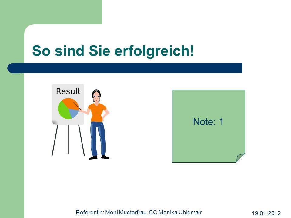 19.01.2012 Referentin: Moni Musterfrau; CC Monika Uhlemair So sind Sie erfolgreich! Note: 1
