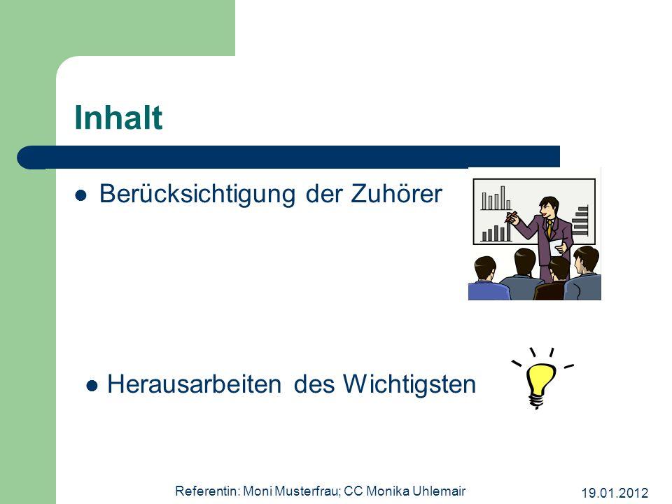 19.01.2012 Referentin: Moni Musterfrau; CC Monika Uhlemair Inhalt Berücksichtigung der Zuhörer Herausarbeiten des Wichtigsten