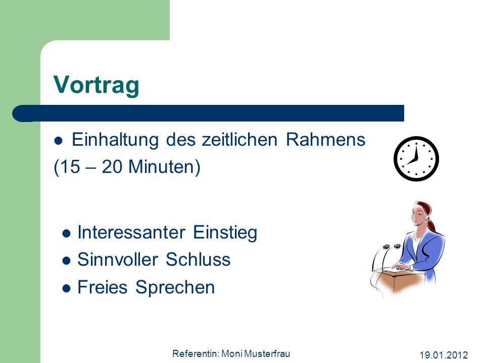19.01.2012 Referentin: Moni Musterfrau Vortrag Einhaltung des zeitlichen Rahmens (15 – 20 Minuten) Interessanter Einstieg Sinnvoller Schluss Freies Sp