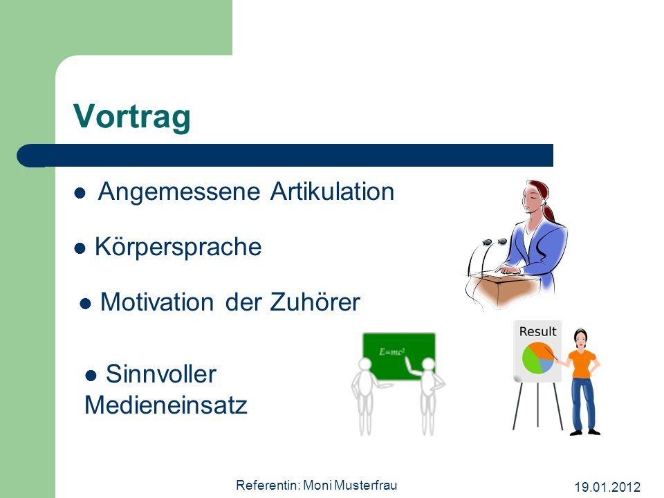 19.01.2012 Referentin: Moni Musterfrau Vortrag Angemessene Artikulation Körpersprache Motivation der Zuhörer Sinnvoller Medieneinsatz