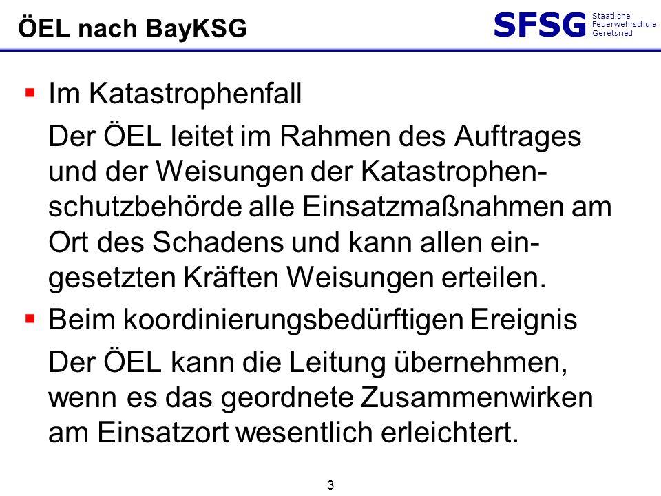 SFSG Staatliche Feuerwehrschule Geretsried ÖEL nach BayKSG Im Katastrophenfall Der ÖEL leitet im Rahmen des Auftrages und der Weisungen der Katastroph