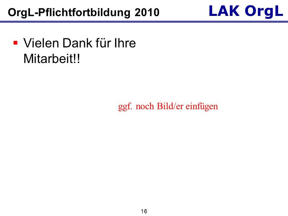 LAK OrgL 16 OrgL-Pflichtfortbildung 2010 Vielen Dank für Ihre Mitarbeit!.