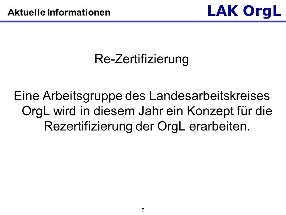 LAK OrgL 3 Aktuelle Informationen Re-Zertifizierung Eine Arbeitsgruppe des Landesarbeitskreises OrgL wird in diesem Jahr ein Konzept für die Rezertifi