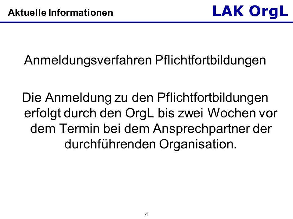 LAK OrgL 4 Aktuelle Informationen Anmeldungsverfahren Pflichtfortbildungen Die Anmeldung zu den Pflichtfortbildungen erfolgt durch den OrgL bis zwei W