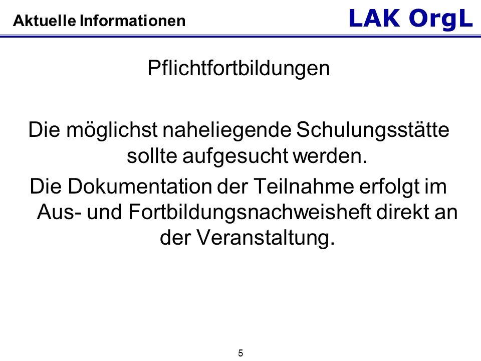 LAK OrgL 5 Aktuelle Informationen Pflichtfortbildungen Die möglichst naheliegende Schulungsstätte sollte aufgesucht werden. Die Dokumentation der Teil
