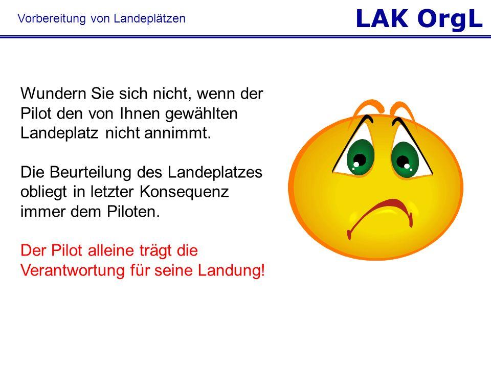 LAK OrgL Wundern Sie sich nicht, wenn der Pilot den von Ihnen gewählten Landeplatz nicht annimmt. Die Beurteilung des Landeplatzes obliegt in letzter