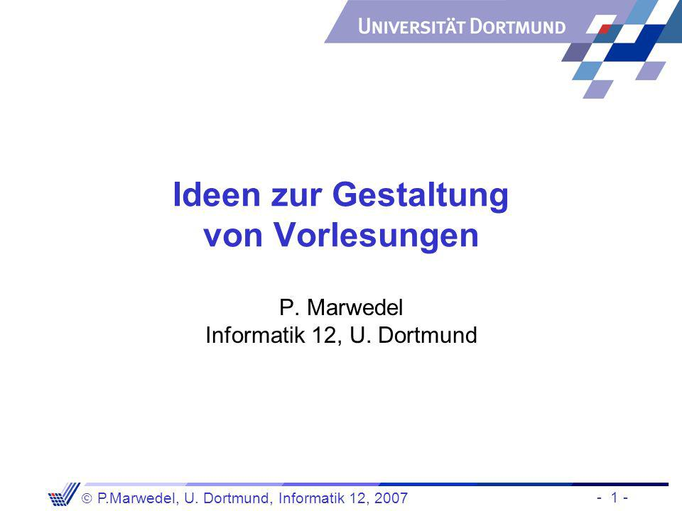 - 1 - P.Marwedel, U. Dortmund, Informatik 12, 2007 Ideen zur Gestaltung von Vorlesungen P. Marwedel Informatik 12, U. Dortmund