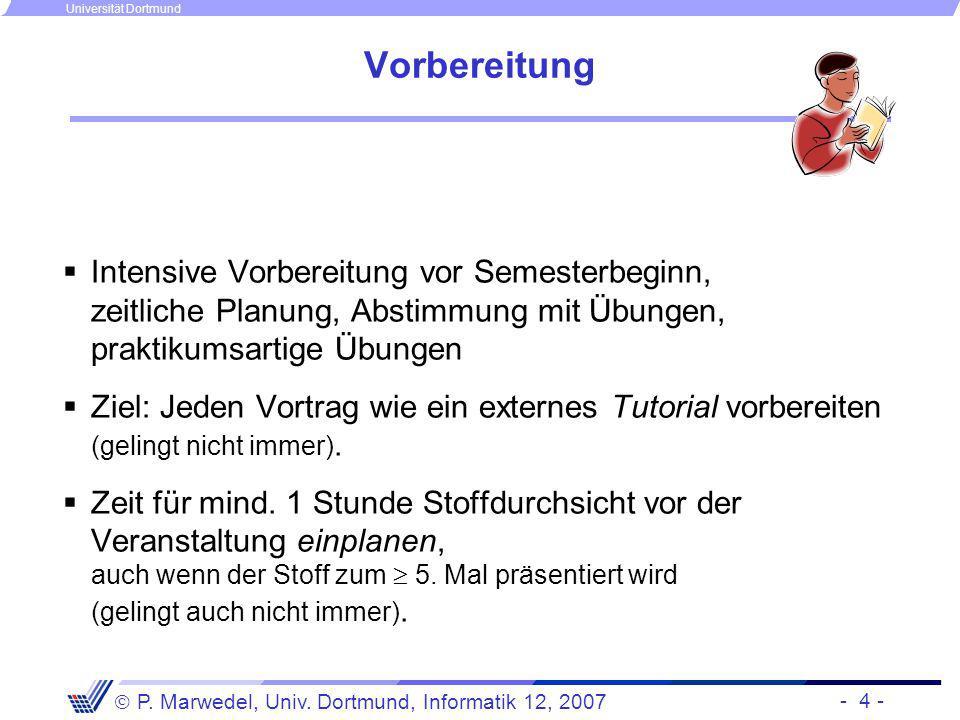 - 4 - P. Marwedel, Univ. Dortmund, Informatik 12, 2007 Universität Dortmund Vorbereitung Intensive Vorbereitung vor Semesterbeginn, zeitliche Planung,