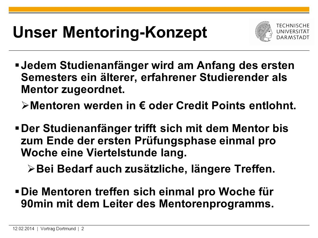 12.02.2014 | Vortrag Dortmund | 2 Unser Mentoring-Konzept Jedem Studienanfänger wird am Anfang des ersten Semesters ein älterer, erfahrener Studierend