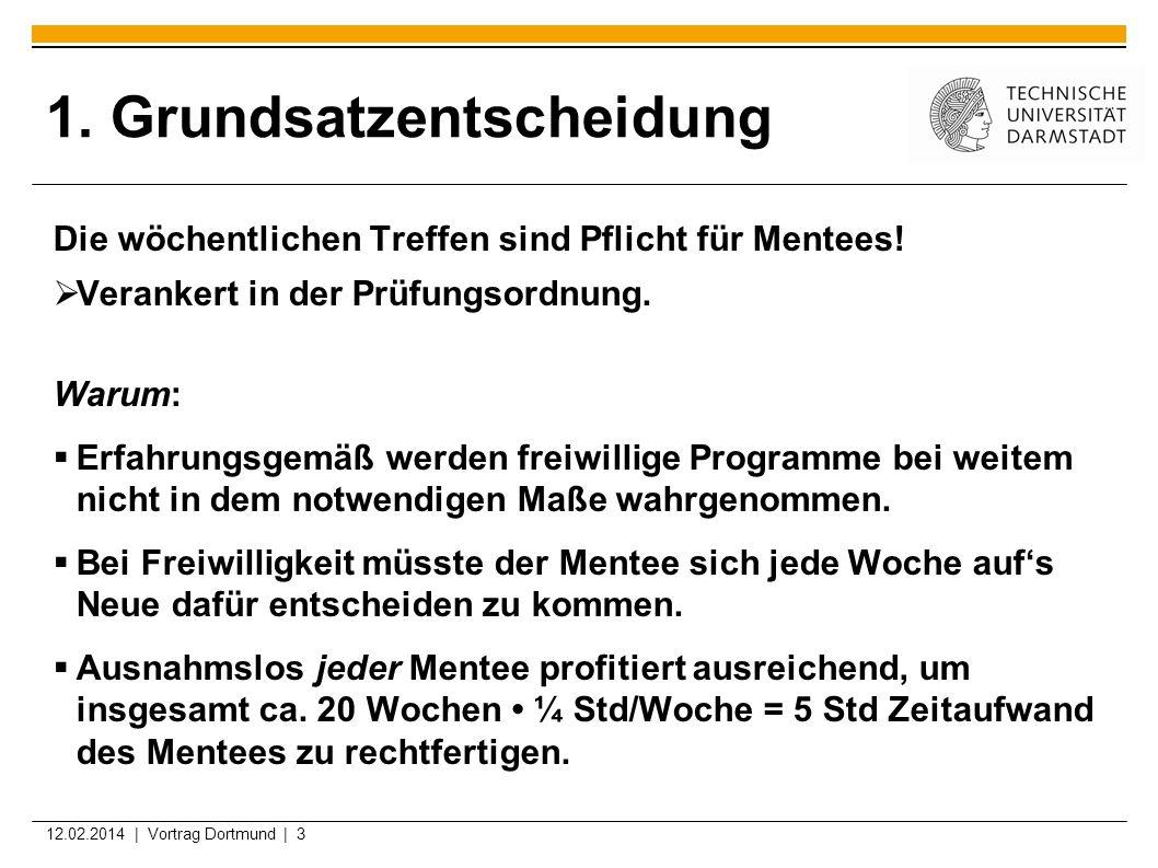 12.02.2014 | Vortrag Dortmund | 3 1. Grundsatzentscheidung Die wöchentlichen Treffen sind Pflicht für Mentees! Verankert in der Prüfungsordnung. Warum