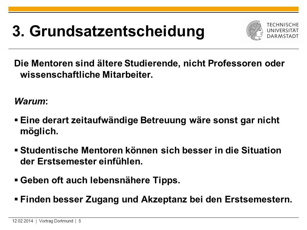 12.02.2014 | Vortrag Dortmund | 5 3. Grundsatzentscheidung Die Mentoren sind ältere Studierende, nicht Professoren oder wissenschaftliche Mitarbeiter.