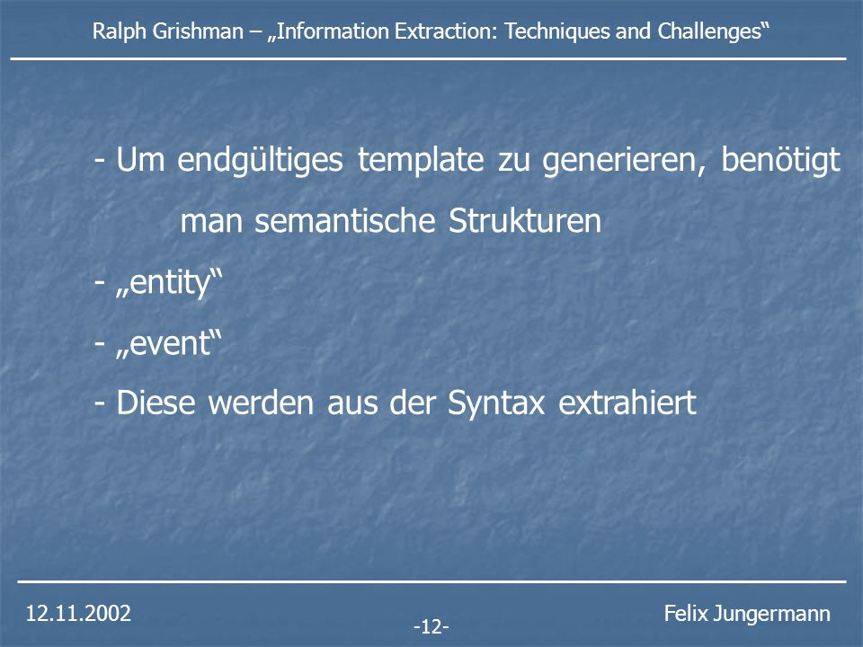 12.11.2002 Ralph Grishman – Information Extraction: Techniques and Challenges Felix Jungermann -12- man semantische Strukturen - entity - event - Um endgültiges template zu generieren, benötigt - Diese werden aus der Syntax extrahiert