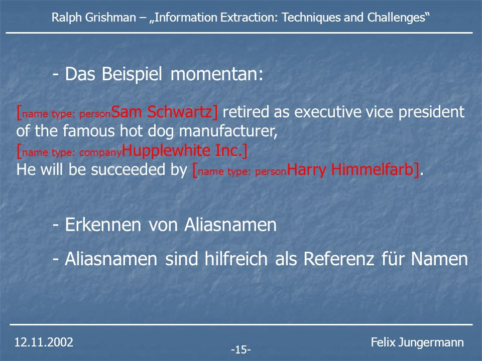 12.11.2002 Ralph Grishman – Information Extraction: Techniques and Challenges Felix Jungermann -15- [ name type: person Sam Schwartz] retired as executive vice president of the famous hot dog manufacturer, [ name type: company Hupplewhite Inc.] He will be succeeded by [ name type: person Harry Himmelfarb].