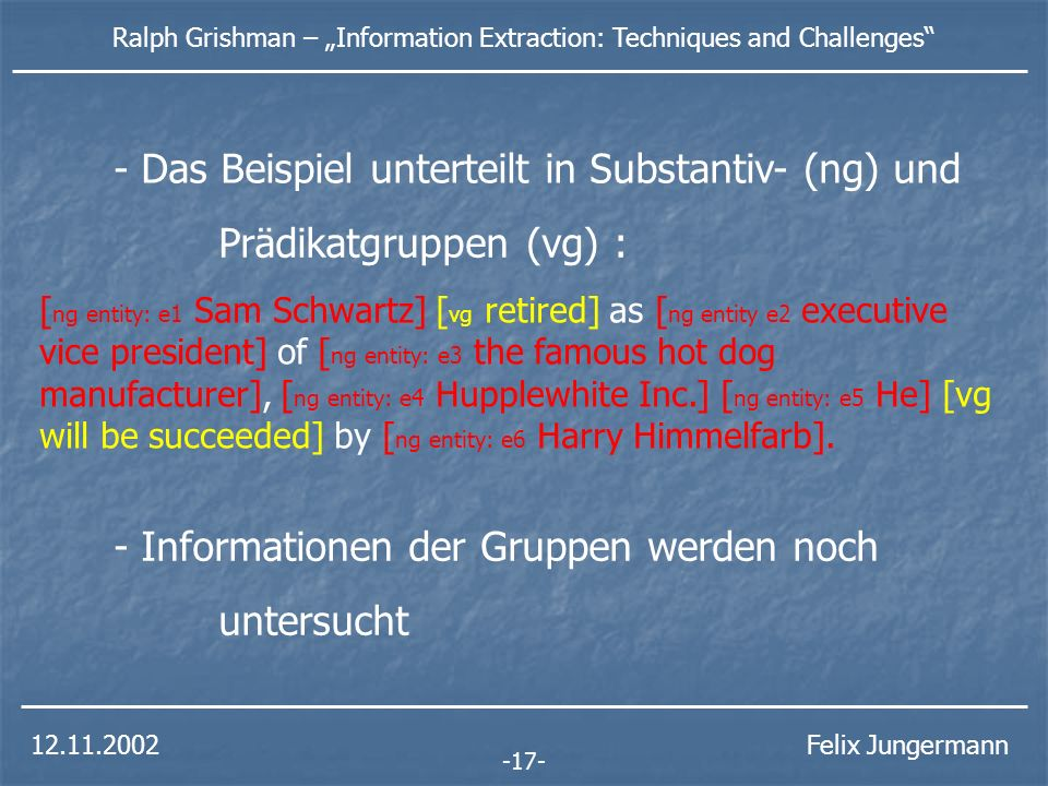 12.11.2002 Ralph Grishman – Information Extraction: Techniques and Challenges Felix Jungermann semantische entity erstellt entity e1type: person name: Sam Schwartz entity e2type: position value: executive vice president entity e3type: manufacturer entity e4type: company name: Hupplewhite Inc.