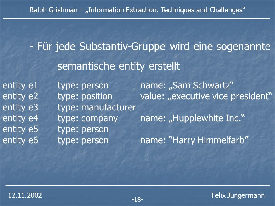 12.11.2002 Ralph Grishman – Information Extraction: Techniques and Challenges Felix Jungermann - Verbindung von zwei Gruppen - Entity enthält dann hinzugefügte Informationen - Aufstellen der isa-Hierarchie -19- - Grössere Substantiv-Gruppen werden gebildet