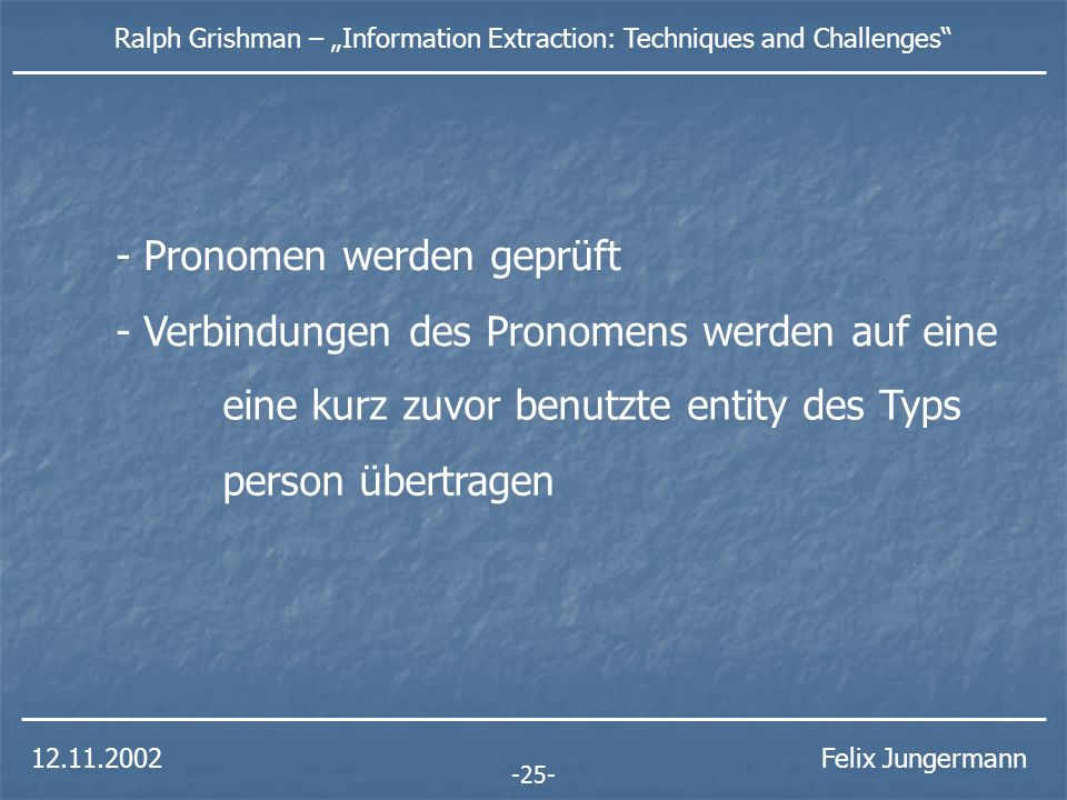 12.11.2002 Ralph Grishman – Information Extraction: Techniques and Challenges Felix Jungermann -26- entity e1type: person name: Sam Schwartz entity e2type: position value: executive vice president company: e3 entity e3type: manufacturername: Hupplewhite Inc.