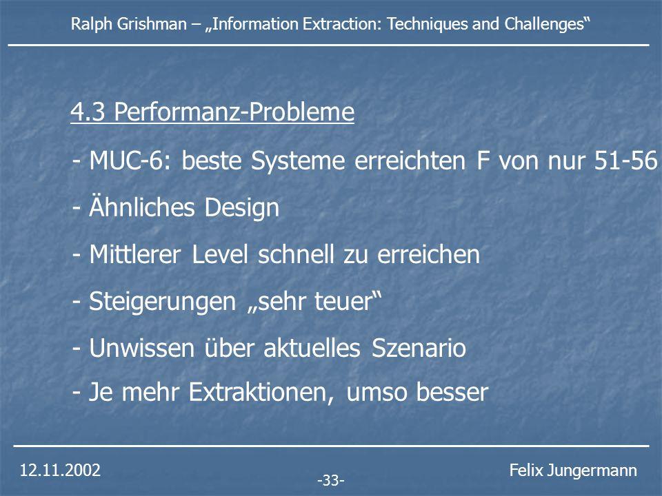 12.11.2002 Ralph Grishman – Information Extraction: Techniques and Challenges Felix Jungermann - MUC-6: beste Systeme erreichten F von nur 51-56 - Ähnliches Design - Mittlerer Level schnell zu erreichen - Steigerungen sehr teuer -33- 4.3 Performanz-Probleme - Unwissen über aktuelles Szenario - Je mehr Extraktionen, umso besser