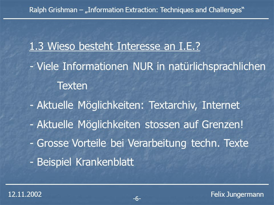 12.11.2002 Ralph Grishman – Information Extraction: Techniques and Challenges Felix Jungermann - Viele Informationen NUR in natürlichsprachlichen Texten - Aktuelle Möglichkeiten: Textarchiv, Internet - Aktuelle Möglichkeiten stossen auf Grenzen.