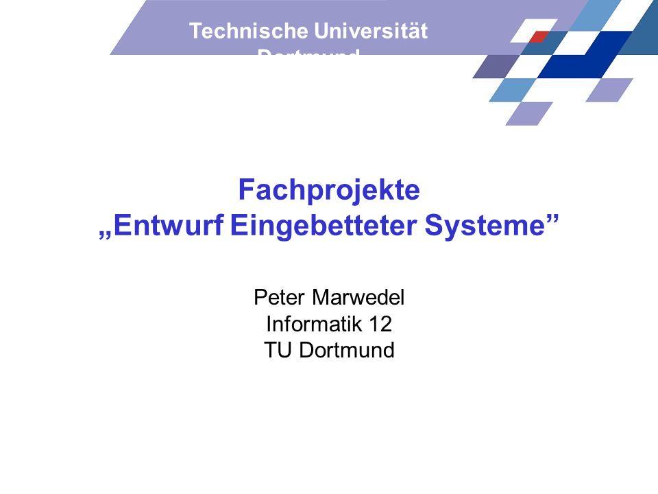 Technische Universität Dortmund Fachprojekte Entwurf Eingebetteter Systeme Peter Marwedel Informatik 12 TU Dortmund