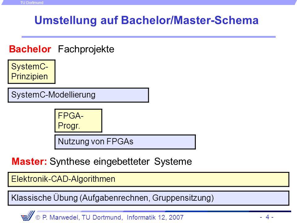 - 4 - P. Marwedel, TU Dortmund, Informatik 12, 2007 TU Dortmund Umstellung auf Bachelor/Master-Schema Fachprojekte SystemC- Prinzipien Klassische Übun