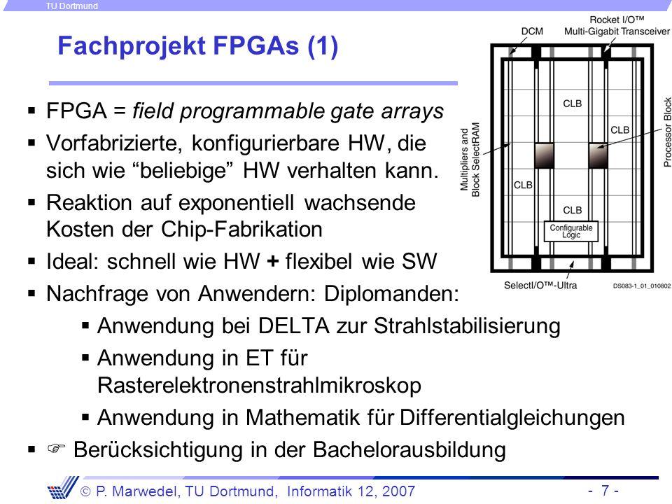 - 7 - P. Marwedel, TU Dortmund, Informatik 12, 2007 TU Dortmund Fachprojekt FPGAs (1) FPGA = field programmable gate arrays Vorfabrizierte, konfigurie