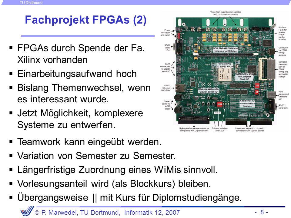 - 8 - P. Marwedel, TU Dortmund, Informatik 12, 2007 TU Dortmund Fachprojekt FPGAs (2) FPGAs durch Spende der Fa. Xilinx vorhanden Einarbeitungsaufwand