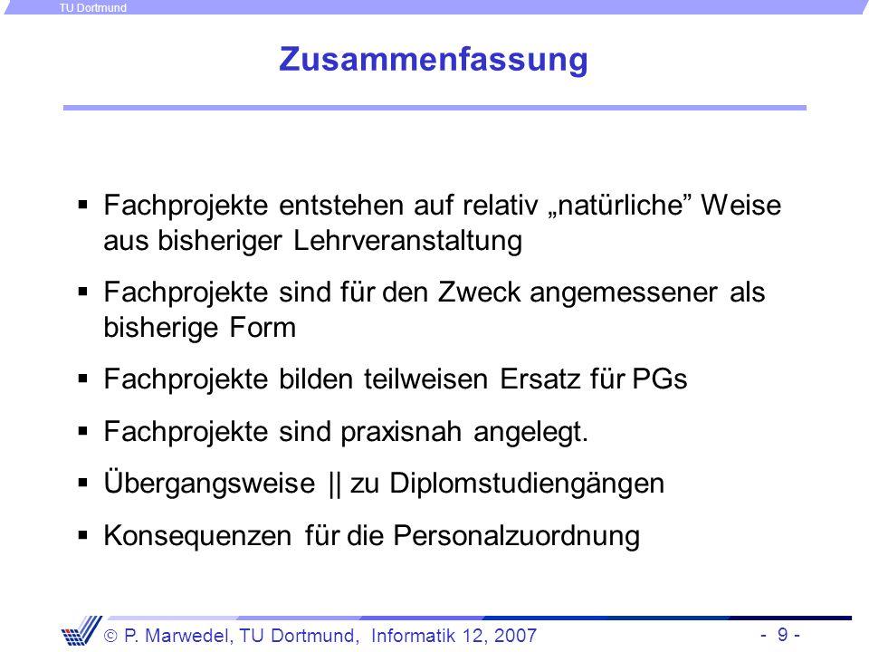 - 9 - P. Marwedel, TU Dortmund, Informatik 12, 2007 TU Dortmund Zusammenfassung Fachprojekte entstehen auf relativ natürliche Weise aus bisheriger Leh