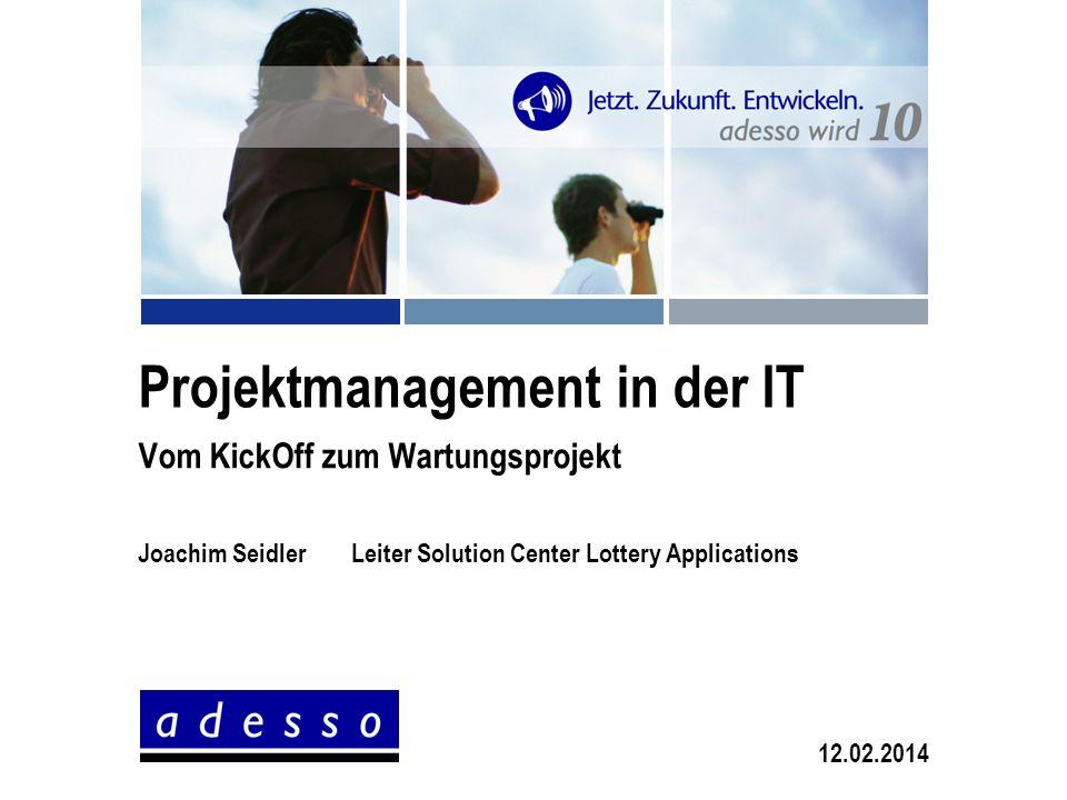 Projektmanagement in der IT Vom KickOff zum Wartungsprojekt Joachim SeidlerLeiter Solution Center Lottery Applications 12.02.2014