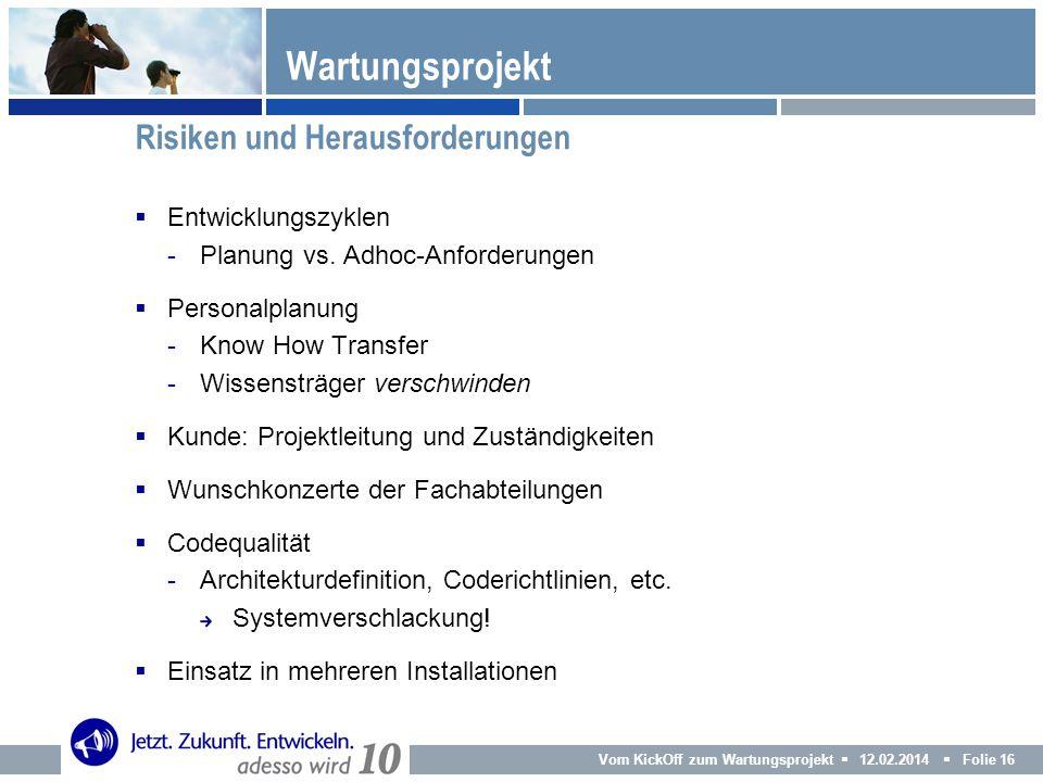 Vom KickOff zum Wartungsprojekt 12.02.2014 Folie 16 Entwicklungszyklen -Planung vs. Adhoc-Anforderungen Personalplanung -Know How Transfer -Wissensträ
