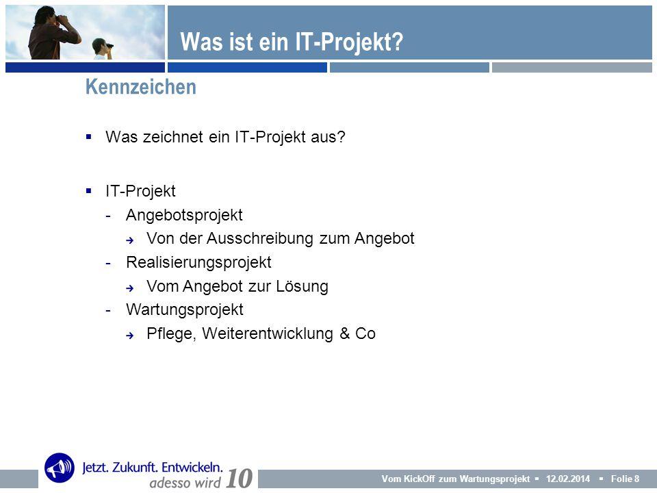 Vom KickOff zum Wartungsprojekt 12.02.2014 Folie 8 Was zeichnet ein IT-Projekt aus? Was ist ein IT-Projekt? Kennzeichen IT-Projekt -Angebotsprojekt Vo