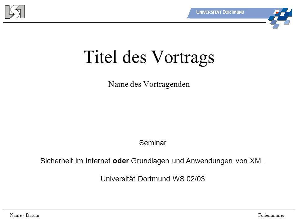 Name / DatumFolienummer Titel des Vortrags Name des Vortragenden Seminar Sicherheit im Internet oder Grundlagen und Anwendungen von XML Universität Do
