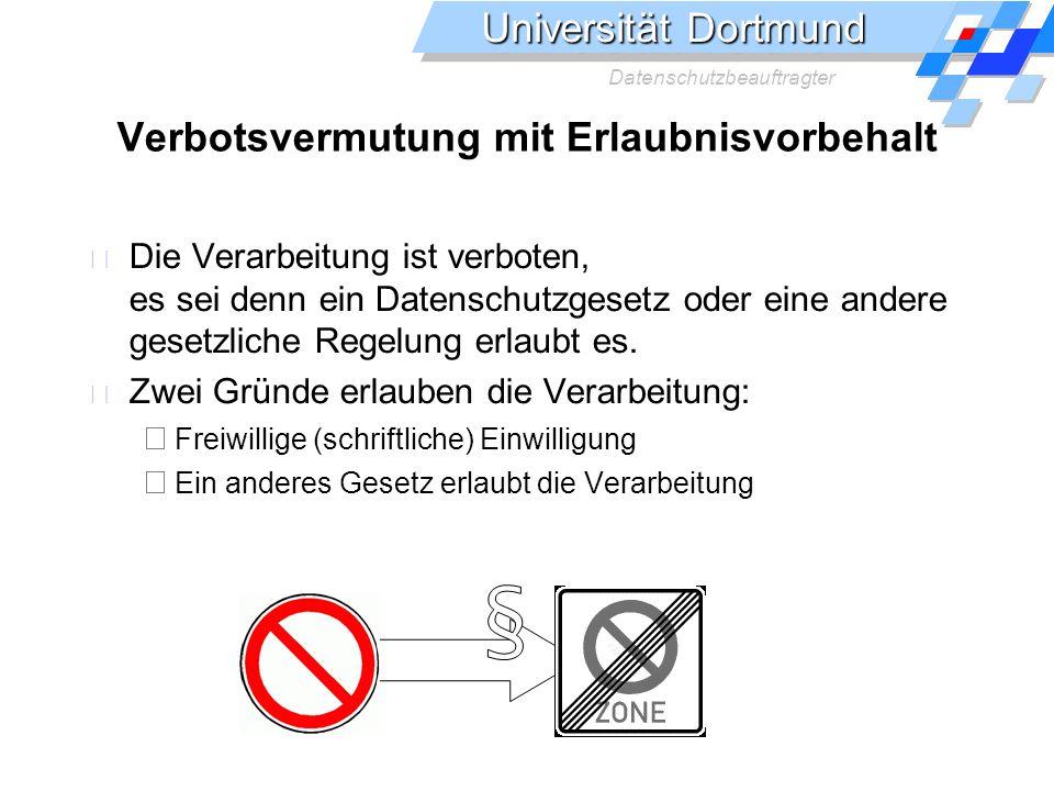 Universität Dortmund Datenschutzbeauftragter Verbotsvermutung mit Erlaubnisvorbehalt Die Verarbeitung ist verboten, es sei denn ein Datenschutzgesetz oder eine andere gesetzliche Regelung erlaubt es.